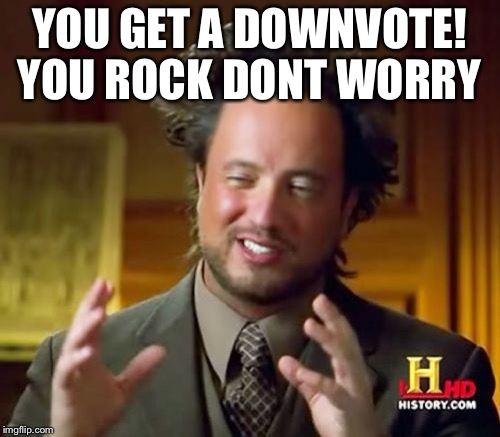 Ancient Aliens Meme | YOU GET A DOWNVOTE! YOU ROCK DONT WORRY | image tagged in memes,ancient aliens | made w/ Imgflip meme maker