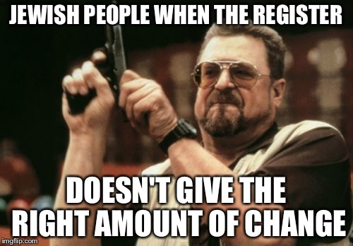 Am I The Only One Around Here Meme | JEWISH PEOPLE WHEN THE REGISTER DOESN'T GIVE THE RIGHT AMOUNT OF CHANGE | image tagged in memes,am i the only one around here | made w/ Imgflip meme maker