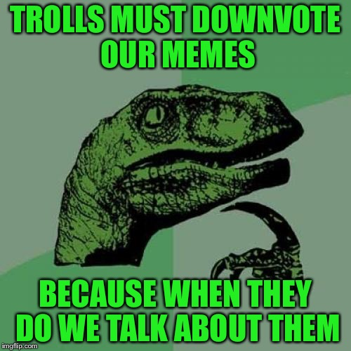 Let's think here | TROLLS MUST DOWNVOTE OUR MEMES BECAUSE WHEN THEY DO WE TALK ABOUT THEM | image tagged in memes,philosoraptor,troll,funny | made w/ Imgflip meme maker