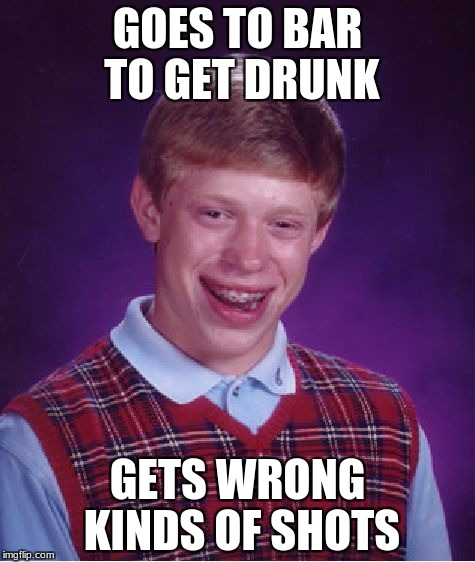 Bad Luck Brian Meme | GOES TO BAR TO GET DRUNK GETS WRONG KINDS OF SHOTS | image tagged in memes,bad luck brian | made w/ Imgflip meme maker