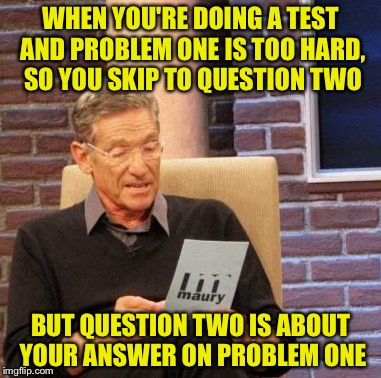 Every time | WHEN YOU'RE DOING A TEST AND PROBLEM ONE IS TOO HARD, SO YOU SKIP TO QUESTION TWO BUT QUESTION TWO IS ABOUT YOUR ANSWER ON PROBLEM ONE | image tagged in memes,maury lie detector,funny,school,tests | made w/ Imgflip meme maker