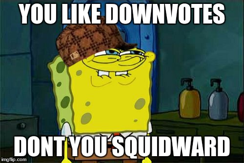 this meme is going down  | YOU LIKE DOWNVOTES DONT YOU SQUIDWARD | image tagged in memes,dont you squidward,scumbag | made w/ Imgflip meme maker
