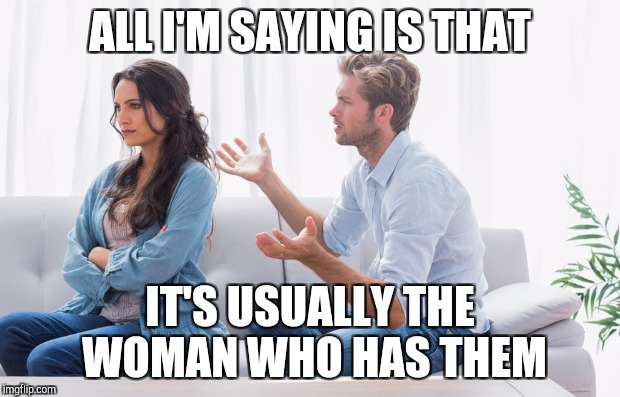 ALL I'M SAYING IS THAT IT'S USUALLY THE WOMAN WHO HAS THEM | made w/ Imgflip meme maker
