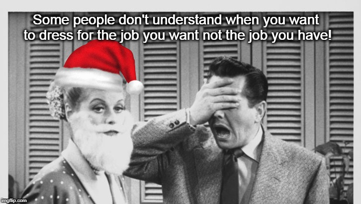 Christmas Lucy and Desi | Some people don't understand when you want to dress for the job you want not the job you have! | image tagged in christmas,dress,funny | made w/ Imgflip meme maker
