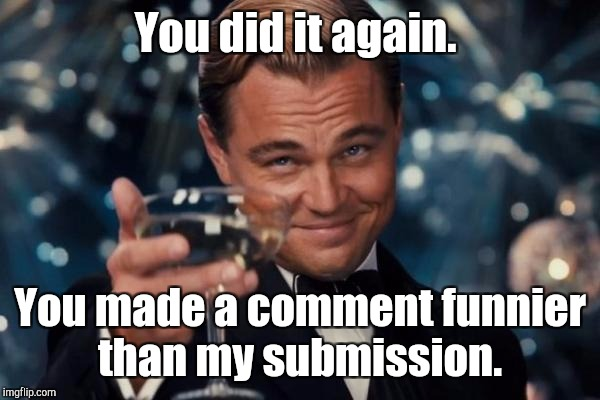 Leonardo Dicaprio Cheers Meme | You did it again. You made a comment funnier than my submission. | image tagged in memes,leonardo dicaprio cheers | made w/ Imgflip meme maker