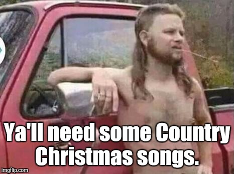 Ya'll need some Country Christmas songs. | made w/ Imgflip meme maker