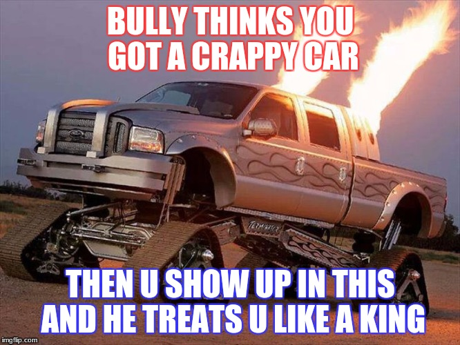 truck | BULLY THINKS YOU GOT A CRAPPY CAR THEN U SHOW UP IN THIS AND HE TREATS U LIKE A KING | image tagged in ge2017 | made w/ Imgflip meme maker