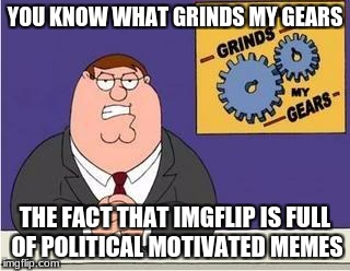 You know what grinds my gears | YOU KNOW WHAT GRINDS MY GEARS THE FACT THAT IMGFLIP IS FULL OF POLITICAL MOTIVATED MEMES | image tagged in you know what grinds my gears | made w/ Imgflip meme maker