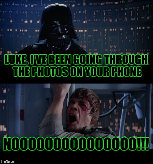 Star Wars No Meme | LUKE, I'VE BEEN GOING THROUGH THE PHOTOS ON YOUR PHONE NOOOOOOOOOOOOOOO!!! | image tagged in memes,star wars no | made w/ Imgflip meme maker
