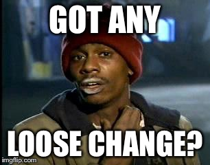 Y'all Got Any More Of That Meme | GOT ANY LOOSE CHANGE? | image tagged in memes,yall got any more of | made w/ Imgflip meme maker