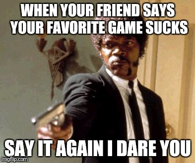 Say That Again I Dare You Meme | WHEN YOUR FRIEND SAYS YOUR FAVORITE GAME SUCKS SAY IT AGAIN I DARE YOU | image tagged in memes,say that again i dare you | made w/ Imgflip meme maker