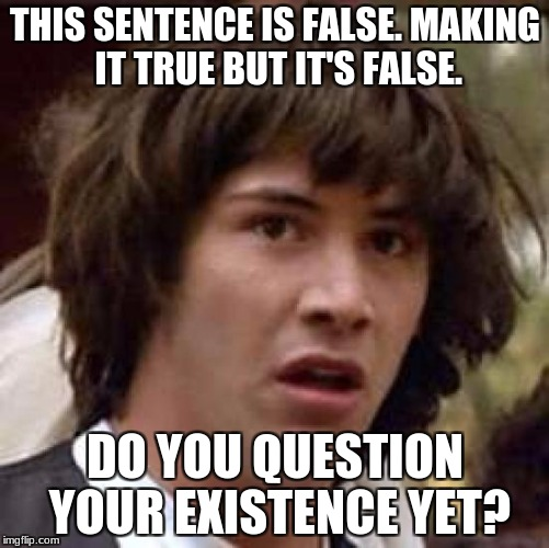 Conspiracy Keanu Meme | THIS SENTENCE IS FALSE. MAKING IT TRUE BUT IT'S FALSE. DO YOU QUESTION YOUR EXISTENCE YET? | image tagged in memes,conspiracy keanu | made w/ Imgflip meme maker