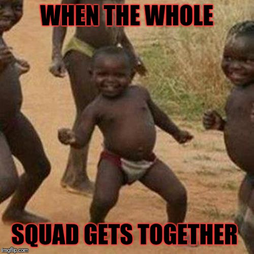 Third World Success Kid Meme | WHEN THE WHOLE SQUAD GETS TOGETHER | image tagged in memes,third world success kid | made w/ Imgflip meme maker