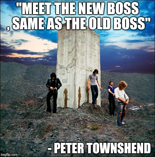 "Who's Next | ""MEET THE NEW BOSS , SAME AS THE OLD BOSS"" - PETER TOWNSHEND 