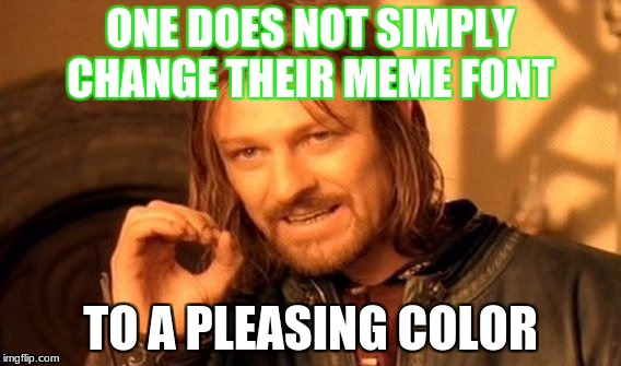 One Does Not Simply Meme | ONE DOES NOT SIMPLY CHANGE THEIR MEME FONT TO A PLEASING COLOR | image tagged in memes,one does not simply | made w/ Imgflip meme maker