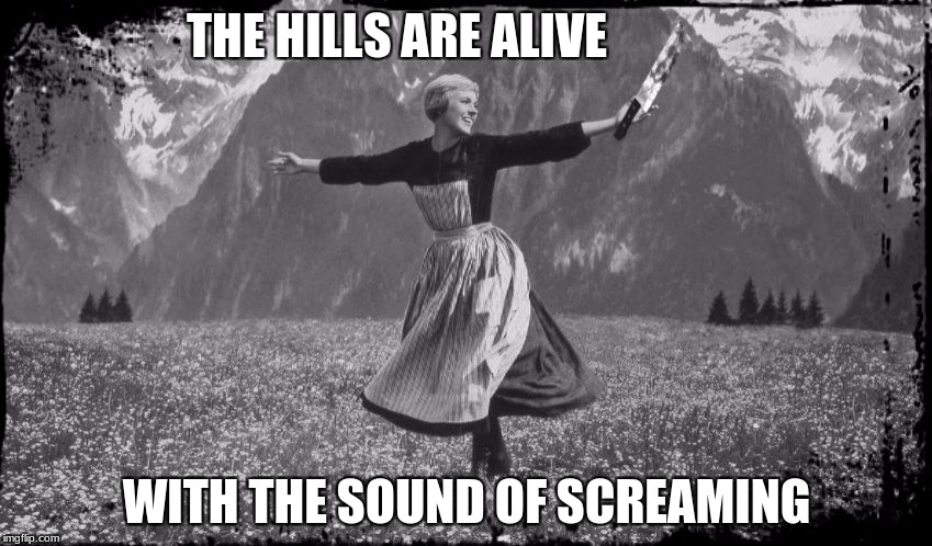 THE HILLS ARE ALIVE WITH THE SOUND OF SCREAMING | image tagged in murderous maria | made w/ Imgflip meme maker