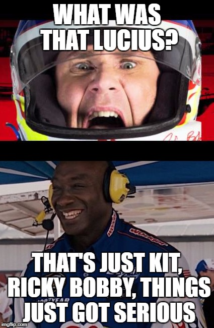 WHAT WAS THAT LUCIUS? THAT'S JUST KIT, RICKY BOBBY, THINGS JUST GOT SERIOUS | made w/ Imgflip meme maker