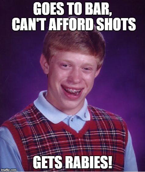 Bad Luck Brian Meme | GOES TO BAR, CAN'T AFFORD SHOTS GETS RABIES! | image tagged in memes,bad luck brian | made w/ Imgflip meme maker
