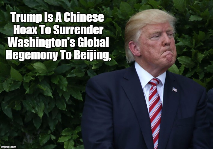 Trump Is A Chinese Hoax To Surrender Washington's Global Hegemony To Beijing, | made w/ Imgflip meme maker