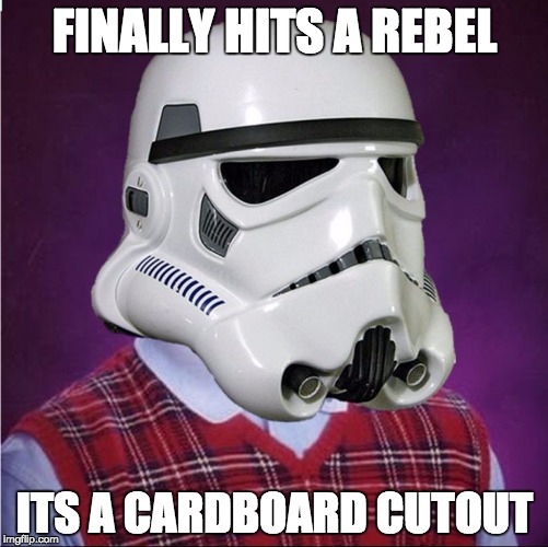 bad luck stormtrooper | FINALLY HITS A REBEL ITS A CARDBOARD CUTOUT | image tagged in bad luck stormtrooper | made w/ Imgflip meme maker