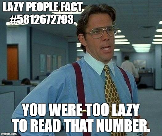 That Would Be Great Meme | LAZY PEOPLE FACT #5812672793. YOU WERE TOO LAZY TO READ THAT NUMBER. | image tagged in memes,that would be great | made w/ Imgflip meme maker