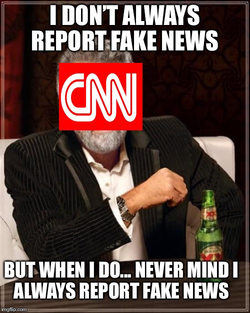 The Most Interesting Man In The World Meme | I DON'T ALWAYS REPORT FAKE NEWS BUT WHEN I DO... NEVER MINDI ALWAYS REPORT FAKE NEWS | image tagged in memes,the most interesting man in the world | made w/ Imgflip meme maker