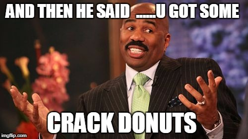 Steve Harvey Meme | AND THEN HE SAID  ......U GOT SOME CRACK DONUTS | image tagged in memes,steve harvey | made w/ Imgflip meme maker
