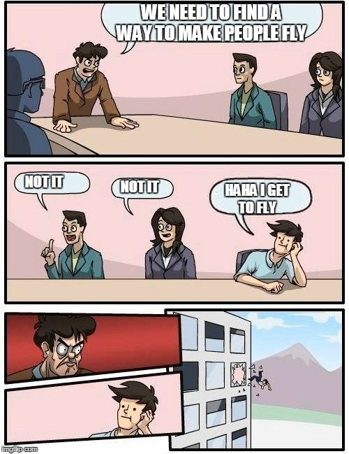 Boardroom Meeting Suggestion Meme | WE NEED TO FIND A WAY TO MAKE PEOPLE FLY NOT IT NOT IT HAHA I GET TO FLY | image tagged in memes,boardroom meeting suggestion | made w/ Imgflip meme maker
