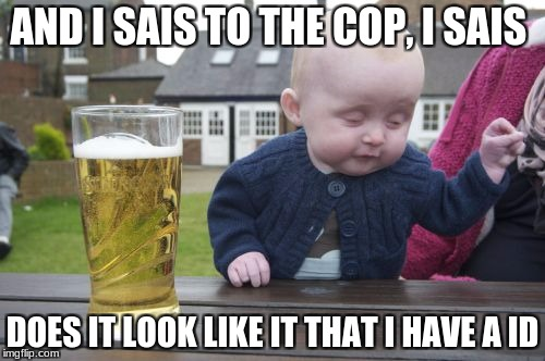 Drunk Baby Meme | AND I SAIS TO THE COP, I SAIS DOES IT LOOK LIKE IT THAT I HAVE A ID | image tagged in memes,drunk baby | made w/ Imgflip meme maker