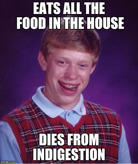 Bad Luck Brian Meme | EATS ALL THE FOOD IN THE HOUSE DIES FROM INDIGESTION | image tagged in memes,bad luck brian | made w/ Imgflip meme maker