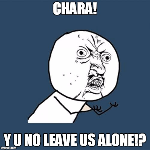 Y U No Meme | CHARA! Y U NO LEAVE US ALONE!? | image tagged in memes,y u no | made w/ Imgflip meme maker