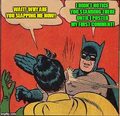 Batman Slapping Robin Meme | WAIT!  WHY ARE YOU SLAPPING ME NOW! I DIDN'T NOTICE YOU STANDING THERE UNTIL I POSTED MY FIRST COMMENT! | image tagged in memes,batman slapping robin | made w/ Imgflip meme maker