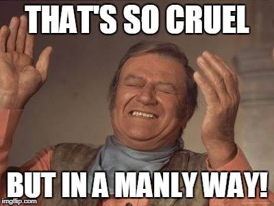 THAT'S SO CRUEL BUT IN A MANLY WAY! | made w/ Imgflip meme maker