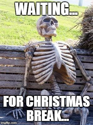 Waiting Skeleton Meme | WAITING... FOR CHRISTMAS BREAK... | image tagged in memes,waiting skeleton | made w/ Imgflip meme maker