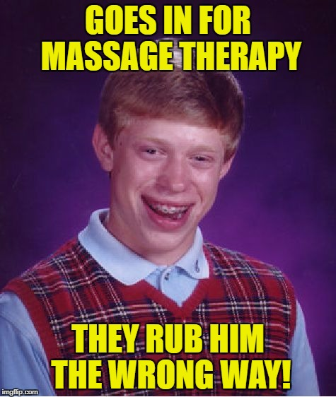 Bad Luck Brian Meme | GOES IN FOR MASSAGE THERAPY THEY RUB HIM THE WRONG WAY! | image tagged in memes,bad luck brian | made w/ Imgflip meme maker