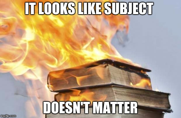 burning books | IT LOOKS LIKE SUBJECT DOESN'T MATTER | image tagged in burning books | made w/ Imgflip meme maker