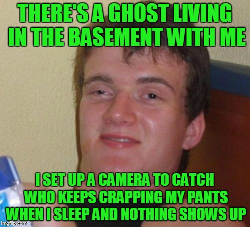 Ghost crap is the worst! | THERE'S A GHOST LIVING IN THE BASEMENT WITH ME I SET UP A CAMERA TO CATCH WHO KEEPS CRAPPING MY PANTS WHEN I SLEEP AND NOTHING SHOWS UP | image tagged in memes,10 guy | made w/ Imgflip meme maker