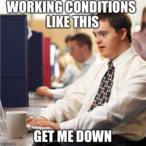 Down Syndrome Meme | WORKING CONDITIONS LIKE THIS GET ME DOWN | image tagged in memes,down syndrome | made w/ Imgflip meme maker