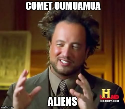 Comet Oumuamua = Aliens | COMET OUMUAMUA ALIENS | image tagged in memes,ancient aliens | made w/ Imgflip meme maker