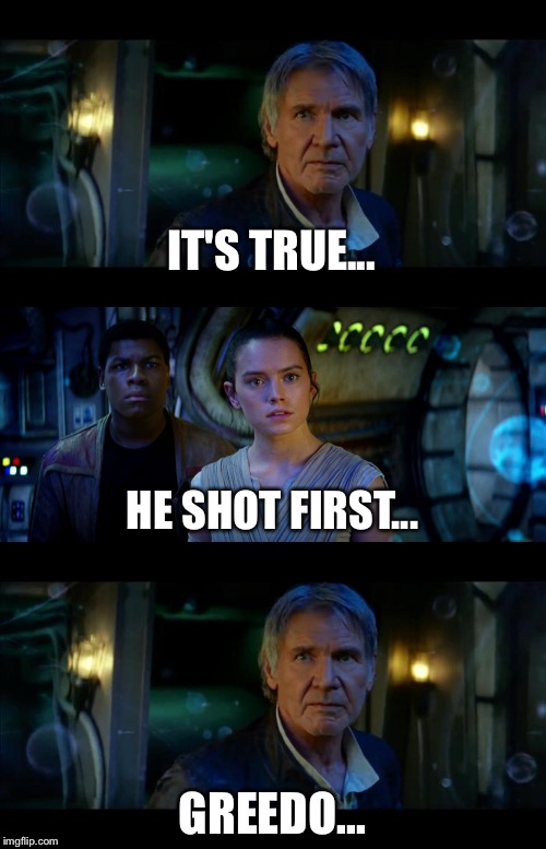 It's True All of It Han Solo Meme | IT'S TRUE... GREEDO... HE SHOT FIRST... | image tagged in memes,it's true all of it han solo | made w/ Imgflip meme maker