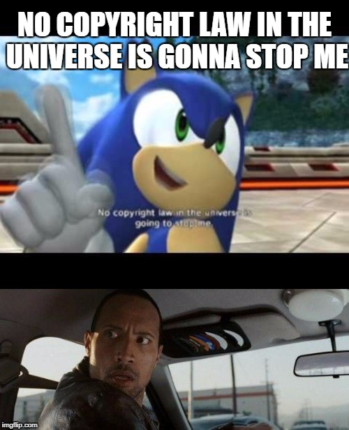 NO COPYRIGHT LAW IN THE UNIVERSE IS GONNA STOP ME | image tagged in sonic | made w/ Imgflip meme maker