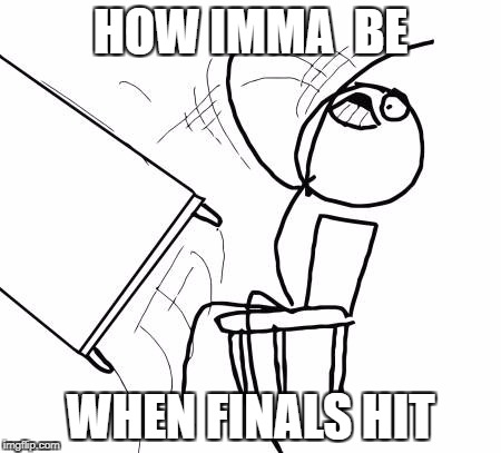 Table Flip Guy Meme | HOW IMMA  BE WHEN FINALS HIT | image tagged in memes,table flip guy | made w/ Imgflip meme maker