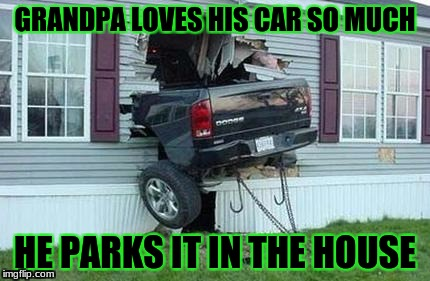 funny car crash | GRANDPA LOVES HIS CAR SO MUCH HE PARKS IT IN THE HOUSE | image tagged in funny car crash | made w/ Imgflip meme maker