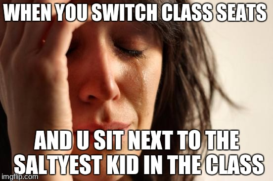 First World Problems Meme | WHEN YOU SWITCH CLASS SEATS AND U SIT NEXT TO THE SALTYEST KID IN THE CLASS | image tagged in memes,first world problems | made w/ Imgflip meme maker