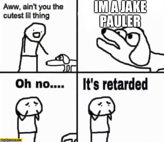 Oh no it's retarded! | IM A JAKE PAULER | image tagged in oh no it's retarded | made w/ Imgflip meme maker