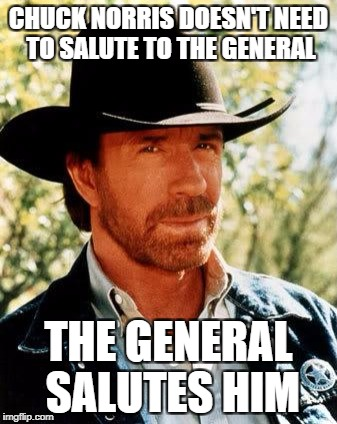 Chuck Norris Meme | CHUCK NORRIS DOESN'T NEED TO SALUTE TO THE GENERAL THE GENERAL SALUTES HIM | image tagged in memes,chuck norris | made w/ Imgflip meme maker