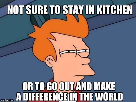 Futurama Fry Meme | NOT SURE TO STAY IN KITCHEN OR TO GO OUT AND MAKE A DIFFERENCE IN THE WORLD | image tagged in memes,futurama fry | made w/ Imgflip meme maker
