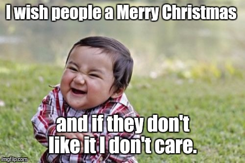 Evil Toddler Meme | I wish people a Merry Christmas and if they don't like it I don't care. | image tagged in memes,evil toddler | made w/ Imgflip meme maker