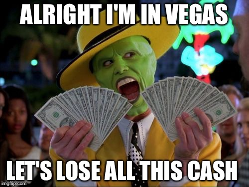 Money Money Meme | ALRIGHT I'M IN VEGAS LET'S LOSE ALL THIS CASH | image tagged in memes,money money | made w/ Imgflip meme maker