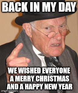 Back In My Day Meme | BACK IN MY DAY WE WISHED EVERYONE A MERRY CHRISTMAS AND A HAPPY NEW YEAR | image tagged in memes,back in my day | made w/ Imgflip meme maker